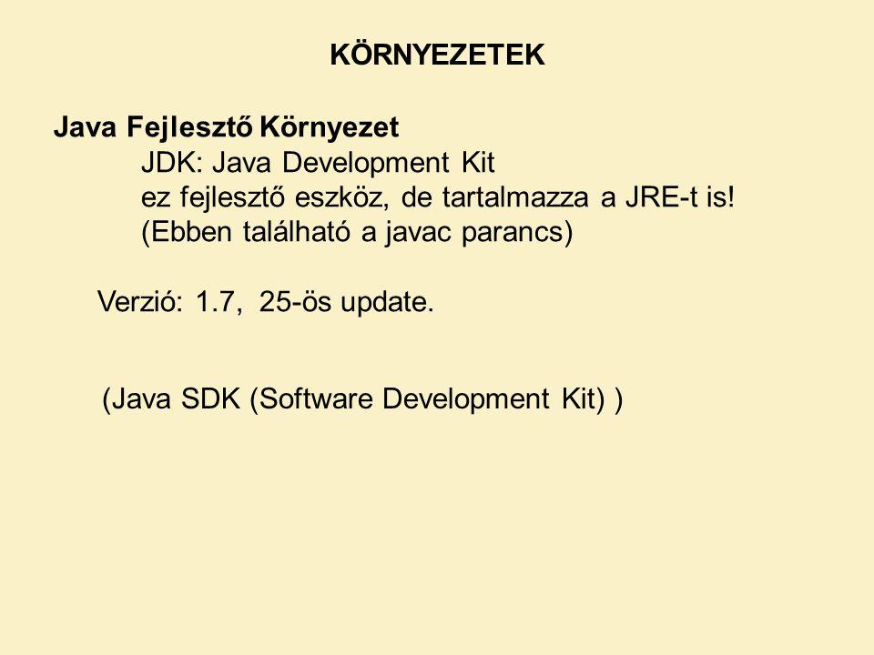KÖRNYEZETEK Java Fejlesztő Környezet. JDK: Java Development Kit. ez fejlesztő eszköz, de tartalmazza a JRE-t is!