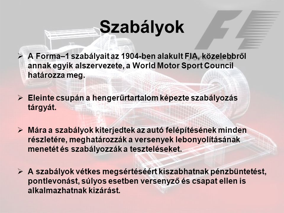 Szabályok A Forma–1 szabályait az 1904-ben alakult FIA, közelebbről annak egyik alszervezete, a World Motor Sport Council határozza meg.