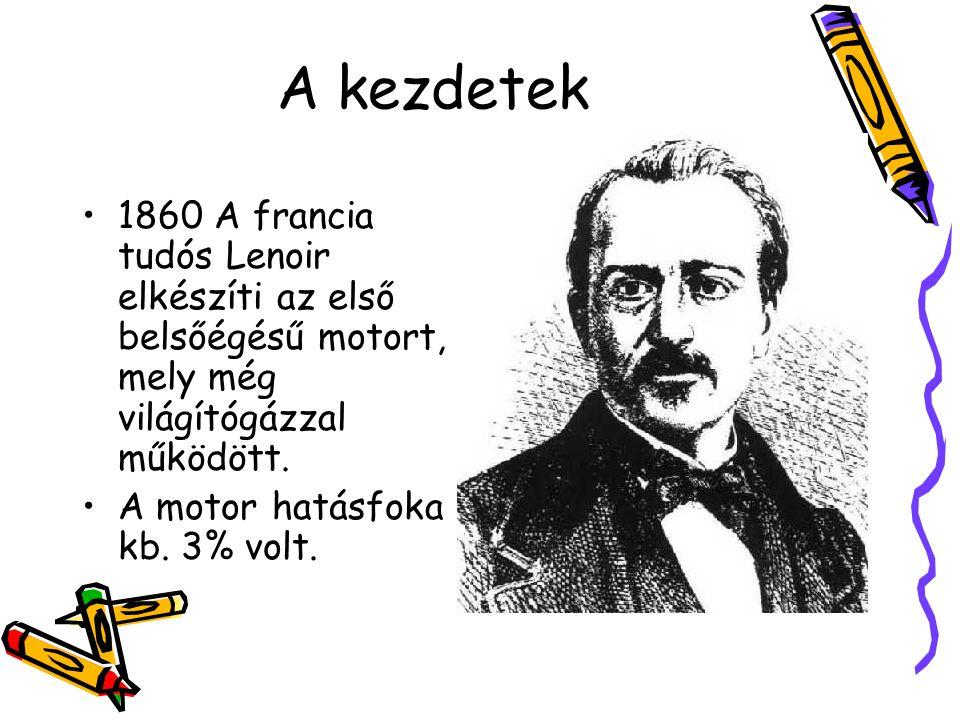 A kezdetek 1860 A francia tudós Lenoir elkészíti az első belsőégésű motort, mely még világítógázzal működött.