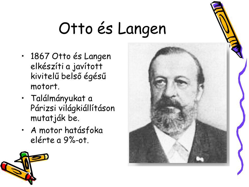 Otto és Langen 1867 Otto és Langen elkészíti a javított kivitelű belső égésű motort. Találmányukat a Párizsi világkiállításon mutatják be.