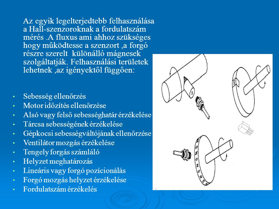 Az egyik legelterjedtebb felhasználása a Hall-szenzoroknak a fordulatszám mérés .A fluxus ami ahhoz szükséges hogy működtesse a szenzort ,a forgó részre szerelt különálló mágnesek szolgáltatják. Felhasználási területek lehetnek ,az igényektől függően: