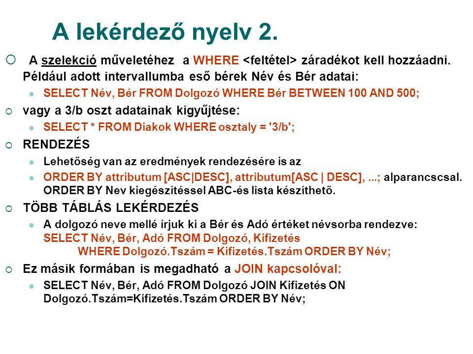 A lekérdező nyelv 2. A szelekció műveletéhez a WHERE <feltétel> záradékot kell hozzáadni. Például adott intervallumba eső bérek Név és Bér adatai: