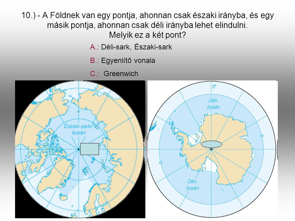 10.) - A Földnek van egy pontja, ahonnan csak északi irányba, és egy másik pontja, ahonnan csak déli irányba lehet elindulni. Melyik ez a két pont