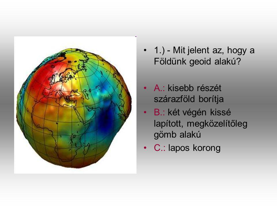 1.) - Mit jelent az, hogy a Földünk geoid alakú