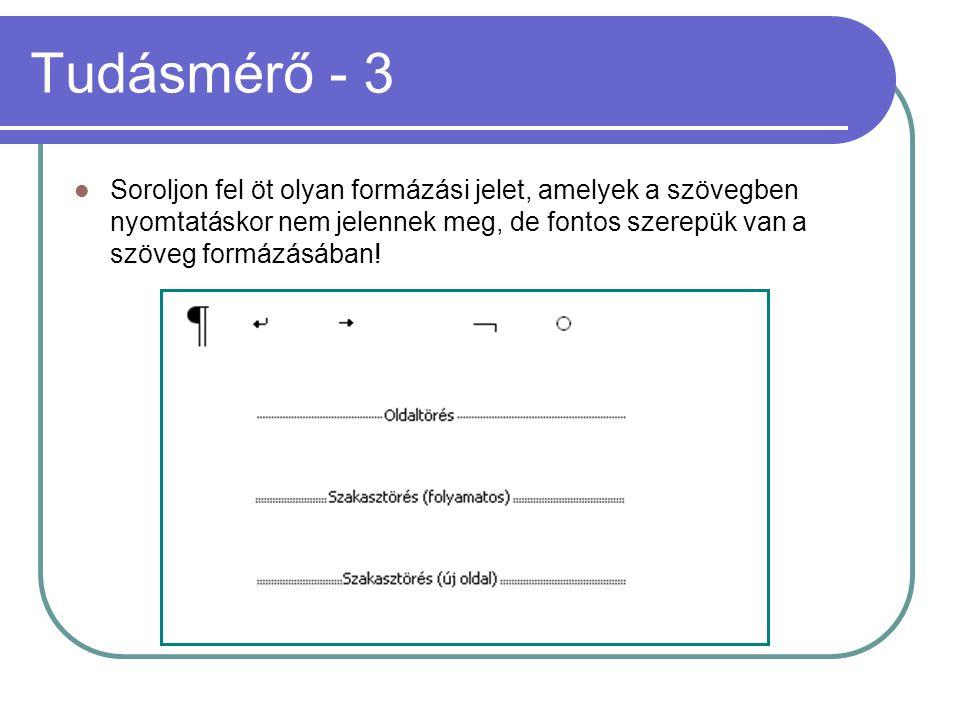 Tudásmérő - 3 Soroljon fel öt olyan formázási jelet, amelyek a szövegben nyomtatáskor nem jelennek meg, de fontos szerepük van a szöveg formázásában!