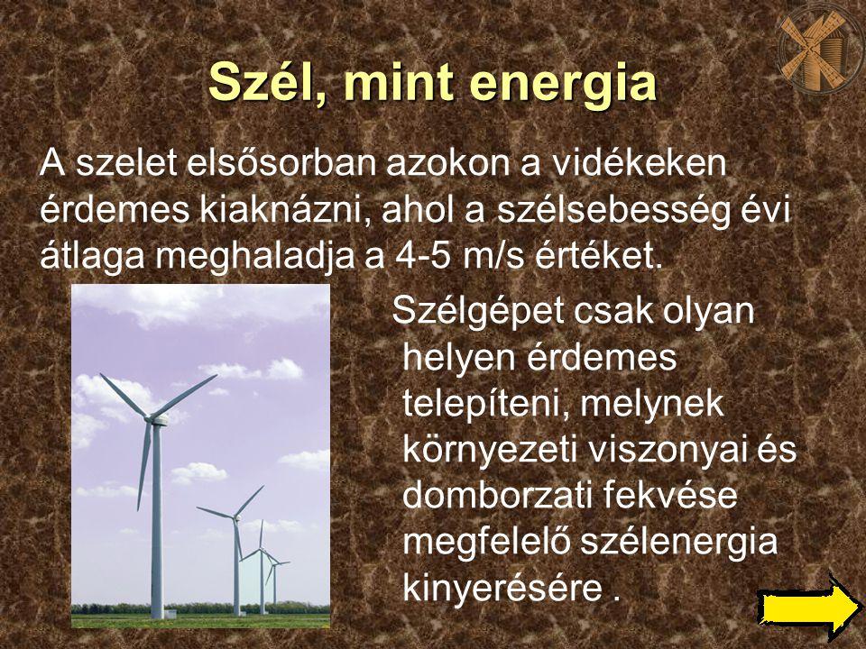 Szél, mint energia A szelet elsősorban azokon a vidékeken érdemes kiaknázni, ahol a szélsebesség évi átlaga meghaladja a 4-5 m/s értéket.