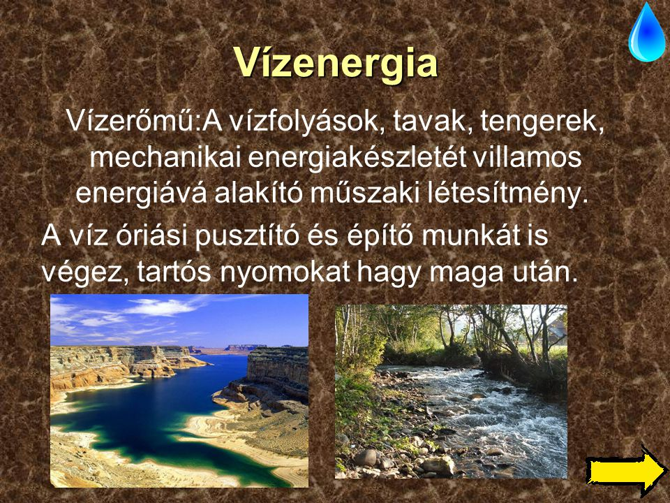 Vízenergia Vízerőmű:A vízfolyások, tavak, tengerek, mechanikai energiakészletét villamos energiává alakító műszaki létesítmény.