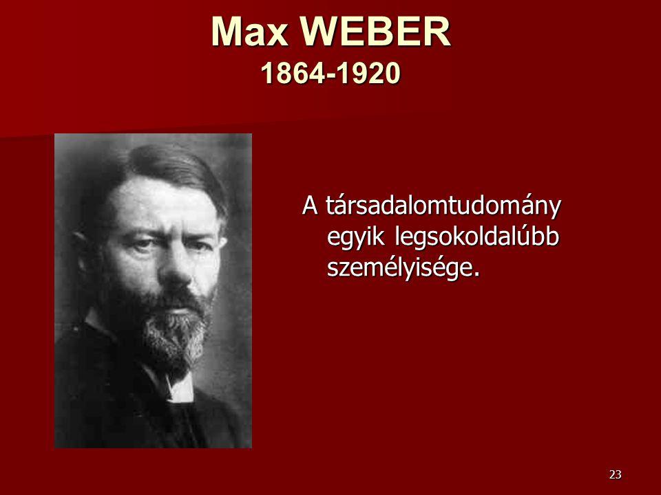 Max WEBER 1864-1920 A társadalomtudomány egyik legsokoldalúbb személyisége.