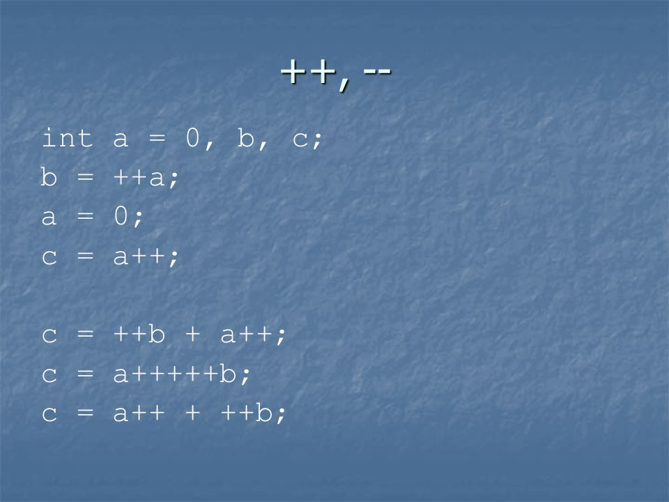 ++, -- int a = 0, b, c; b = ++a; a = 0; c = a++; c = ++b + a++;