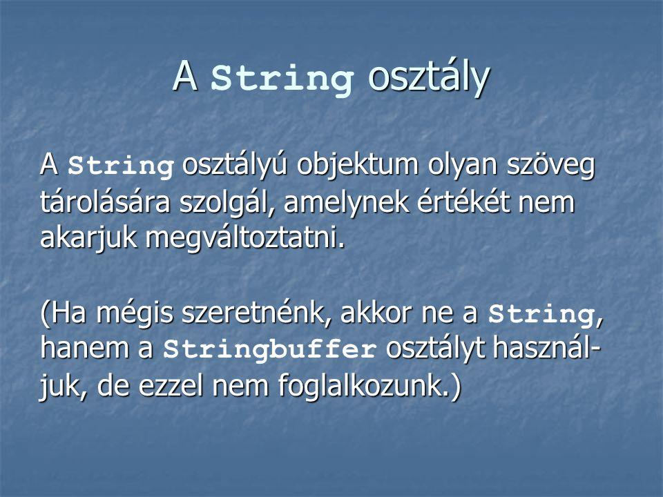 A String osztály A String osztályú objektum olyan szöveg tárolására szolgál, amelynek értékét nem akarjuk megváltoztatni.