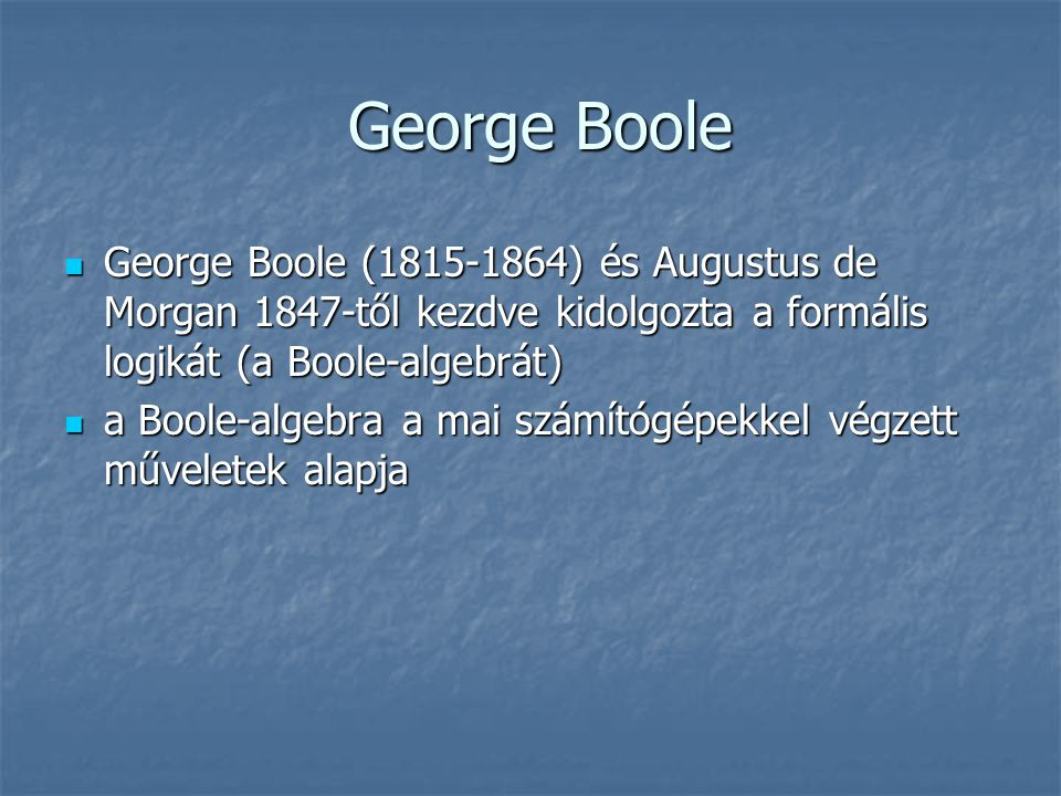 George Boole George Boole (1815-1864) és Augustus de Morgan 1847-től kezdve kidolgozta a formális logikát (a Boole-algebrát)
