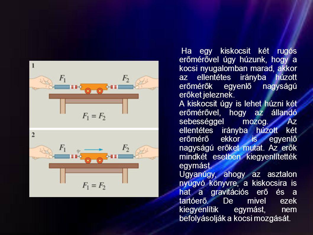 Ha egy kiskocsit két rugós erőmérővel úgy húzunk, hogy a kocsi nyugalomban marad, akkor az ellentétes irányba húzott erőmérők egyenlő nagyságú erőket jeleznek.