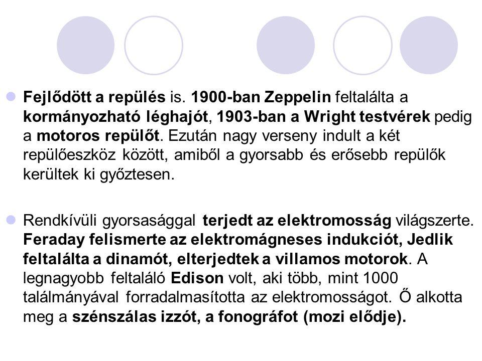 Fejlődött a repülés is. 1900-ban Zeppelin feltalálta a kormányozható léghajót, 1903-ban a Wright testvérek pedig a motoros repülőt. Ezután nagy verseny indult a két repülőeszköz között, amiből a gyorsabb és erősebb repülők kerültek ki győztesen.