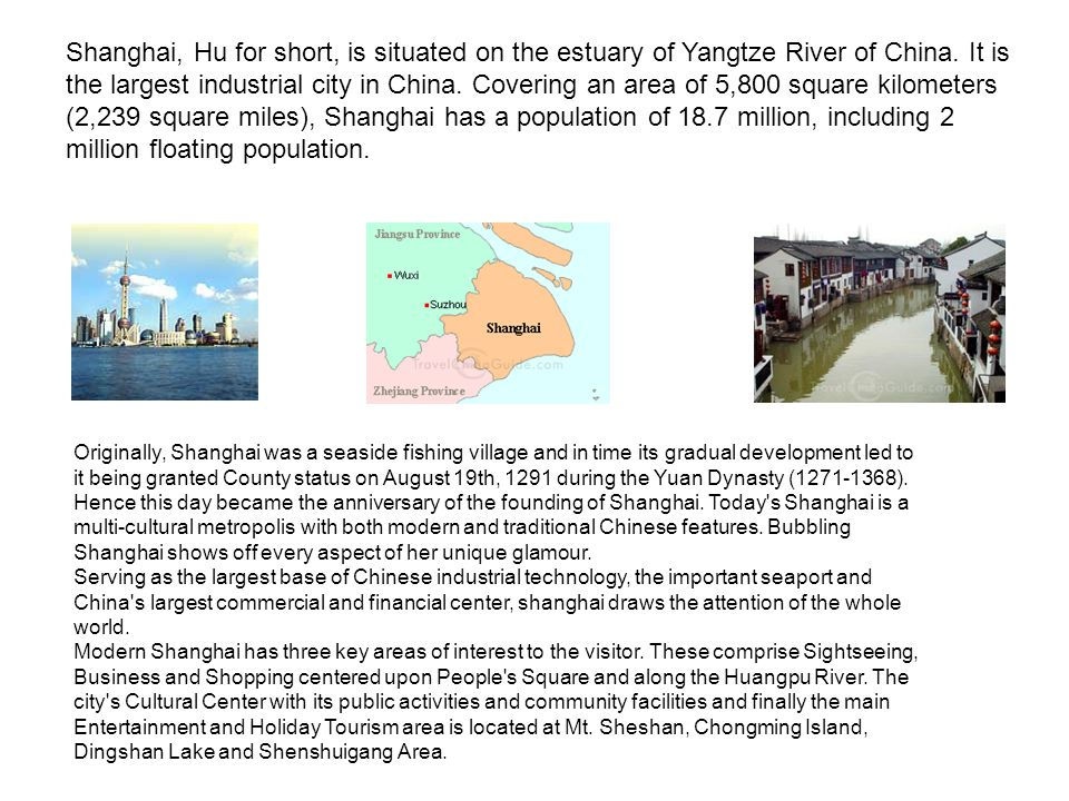 Shanghai, Hu for short, is situated on the estuary of Yangtze River of China. It is the largest industrial city in China. Covering an area of 5,800 square kilometers (2,239 square miles), Shanghai has a population of 18.7 million, including 2 million floating population.