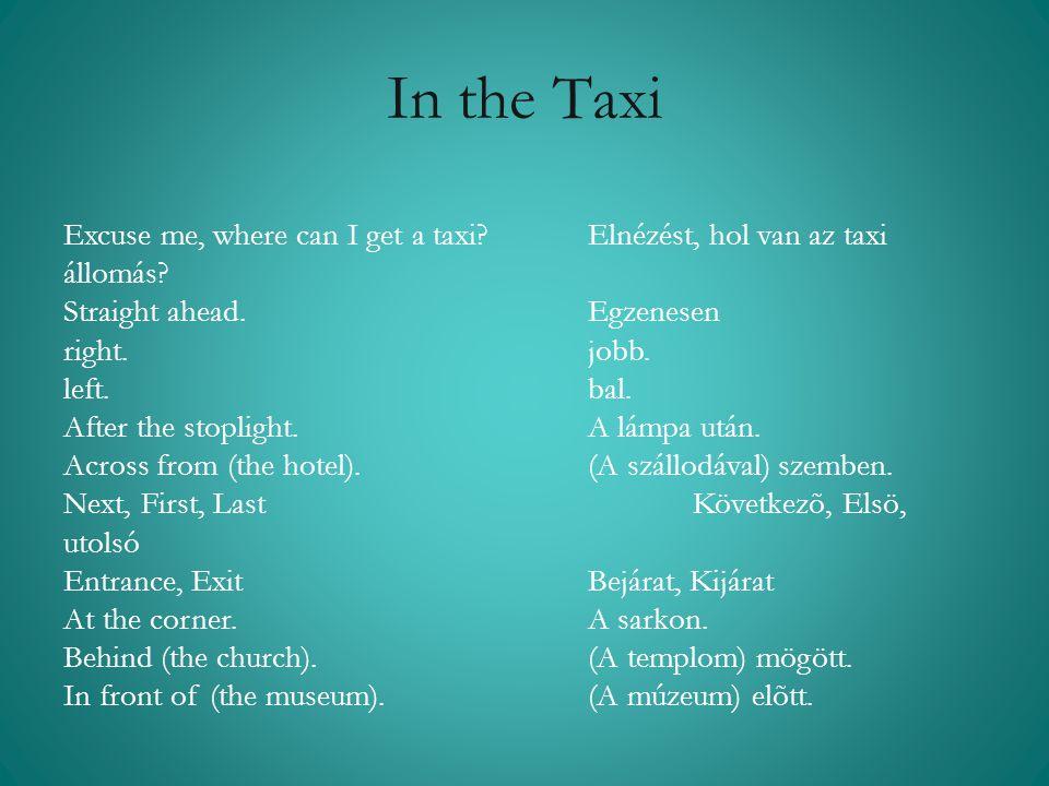 In the Taxi Excuse me, where can I get a taxi Elnézést, hol van az taxi állomás Straight ahead. Egzenesen.