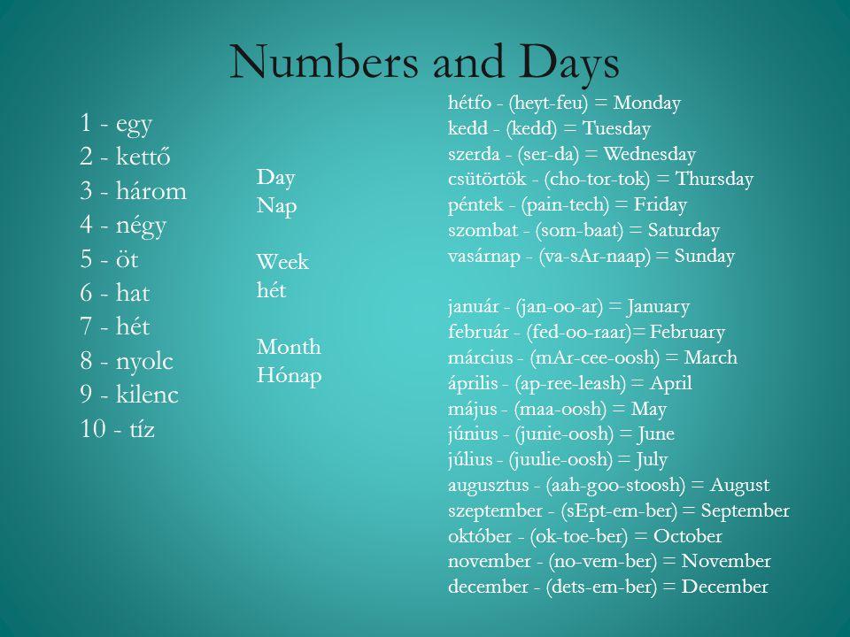 Numbers and Days 1 - egy 2 - kettő 3 - három 4 - négy 5 - öt 6 - hat