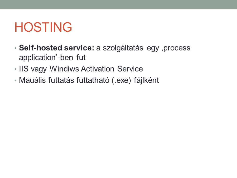 HOSTING Self-hosted service: a szolgáltatás egy 'process application'-ben fut. IIS vagy Windiws Activation Service.