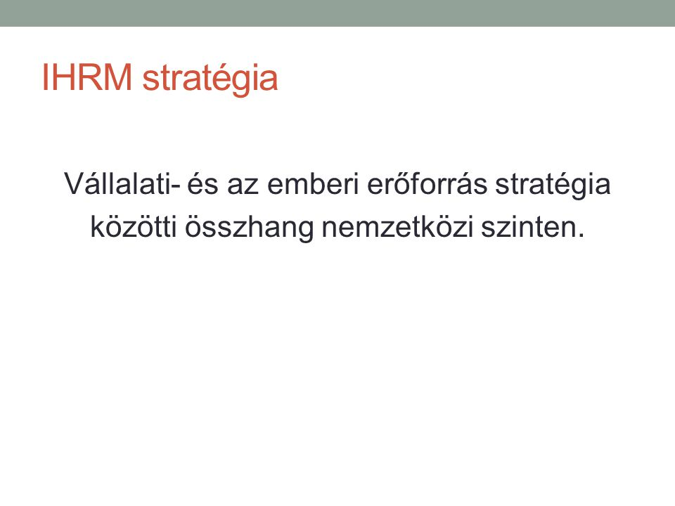 IHRM stratégia Vállalati- és az emberi erőforrás stratégia közötti összhang nemzetközi szinten.