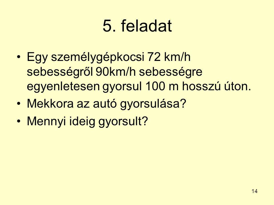 5. feladat Egy személygépkocsi 72 km/h sebességről 90km/h sebességre egyenletesen gyorsul 100 m hosszú úton.