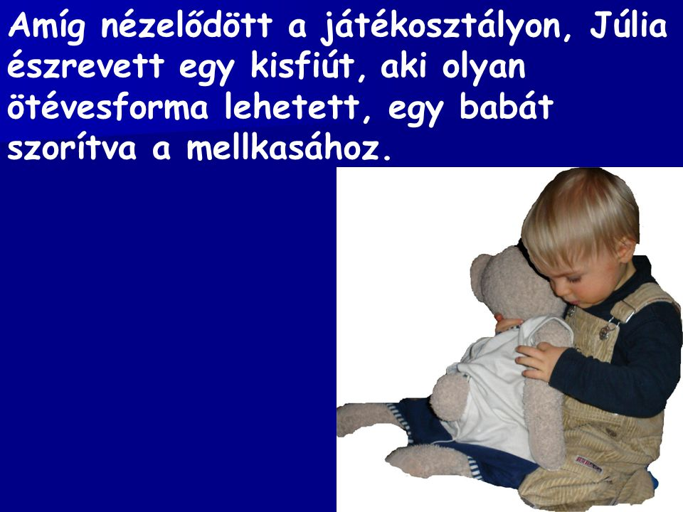 Amíg nézelődött a játékosztályon, Júlia észrevett egy kisfiút, aki olyan ötévesforma lehetett, egy babát szorítva a mellkasához.