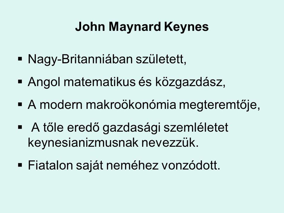 John Maynard Keynes Nagy-Britanniában született, Angol matematikus és közgazdász, A modern makroökonómia megteremtője,
