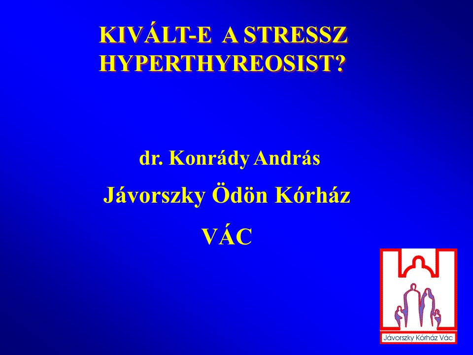 KIVÁLT-E A STRESSZ HYPERTHYREOSIST Jávorszky Ödön Kórház VÁC