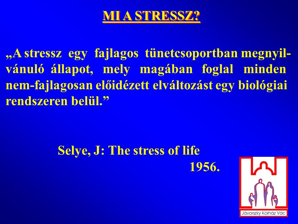 """MI A STRESSZ """"A stressz egy fajlagos tünetcsoportban megnyil- vánuló állapot, mely magában foglal minden."""