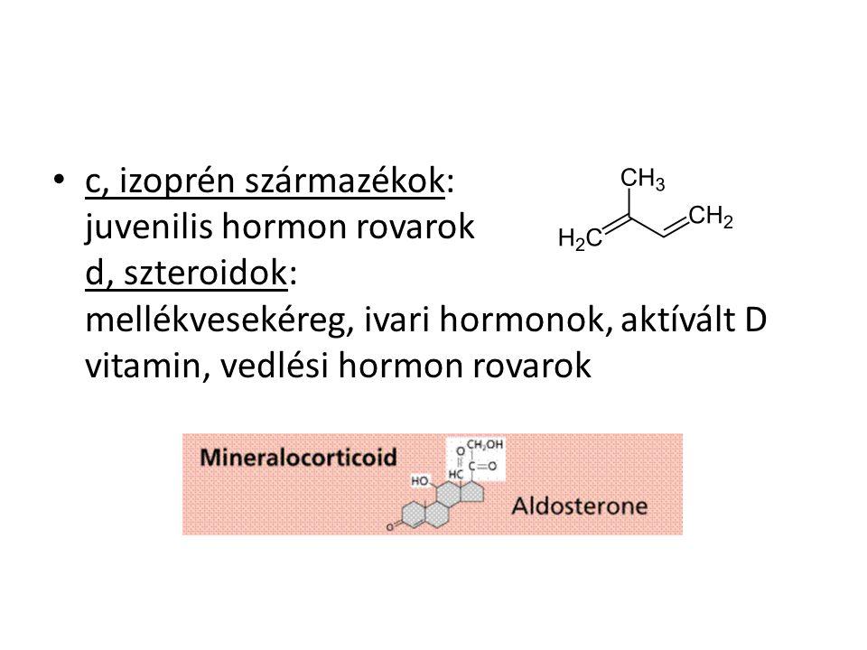 c, izoprén származékok: juvenilis hormon rovarok d, szteroidok: mellékvesekéreg, ivari hormonok, aktívált D vitamin, vedlési hormon rovarok