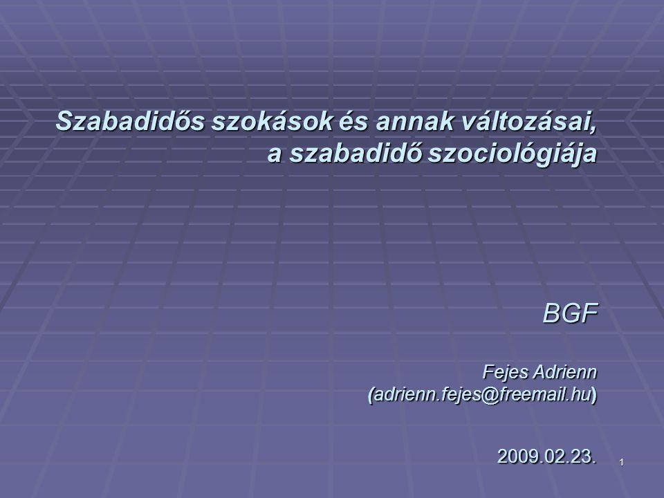 Szabadidős szokások és annak változásai, a szabadidő szociológiája BGF Fejes Adrienn (adrienn.fejes@freemail.hu) 2009.02.23.