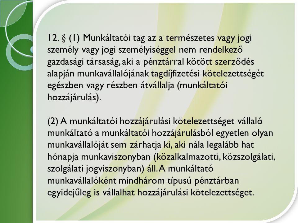 12. § (1) Munkáltatói tag az a természetes vagy jogi személy vagy jogi személyiséggel nem rendelkező gazdasági társaság, aki a pénztárral kötött szerződés alapján munkavállalójának tagdíjfizetési kötelezettségét egészben vagy részben átvállalja (munkáltatói hozzájárulás).
