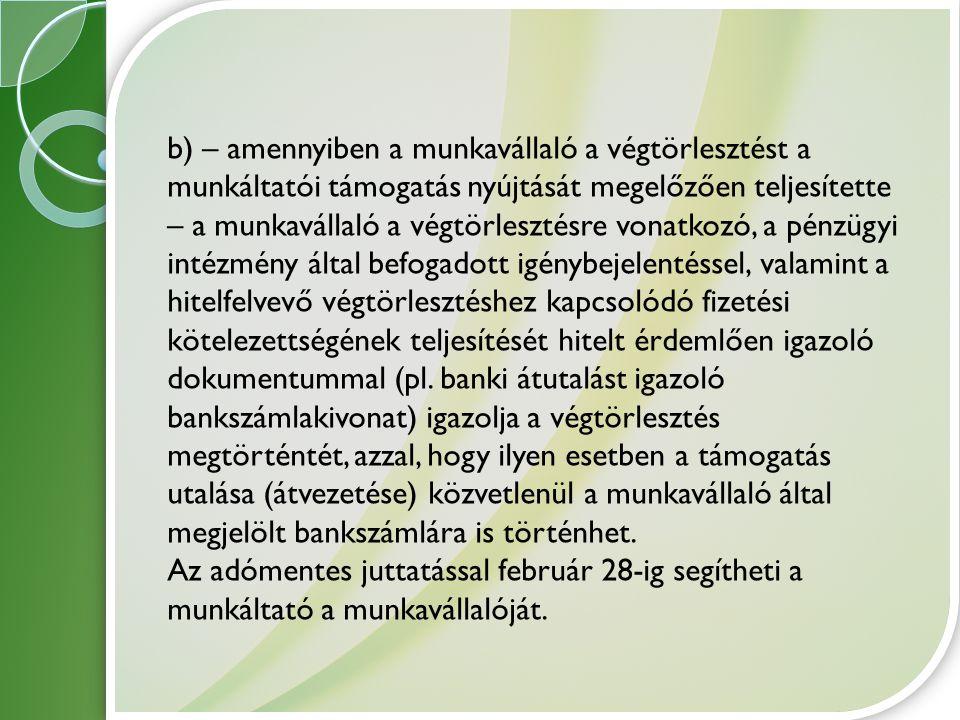 b) – amennyiben a munkavállaló a végtörlesztést a munkáltatói támogatás nyújtását megelőzően teljesítette – a munkavállaló a végtörlesztésre vonatkozó, a pénzügyi intézmény által befogadott igénybejelentéssel, valamint a hitelfelvevő végtörlesztéshez kapcsolódó fizetési kötelezettségének teljesítését hitelt érdemlően igazoló dokumentummal (pl. banki átutalást igazoló bankszámlakivonat) igazolja a végtörlesztés megtörténtét, azzal, hogy ilyen esetben a támogatás utalása (átvezetése) közvetlenül a munkavállaló által megjelölt bankszámlára is történhet.