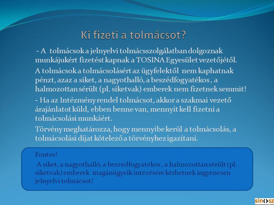 Ki fizeti a tolmácsot - A tolmácsok a jelnyelvi tolmácsszolgálatban dolgoznak munkájukért fizetést kapnak a TOSINA Egyesület vezetőjétől.