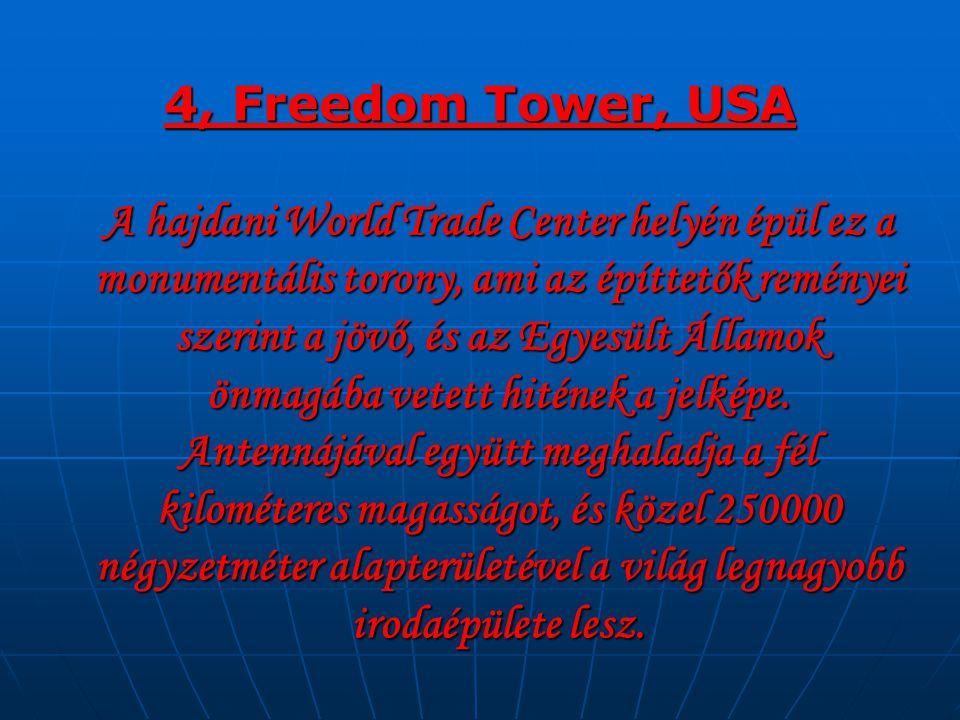 4, Freedom Tower, USA A hajdani World Trade Center helyén épül ez a monumentális torony, ami az építtetők reményei szerint a jövő, és az Egyesült Államok önmagába vetett hitének a jelképe.