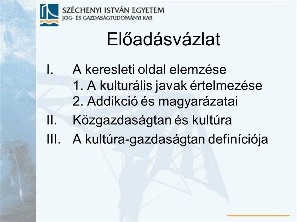 Előadásvázlat A keresleti oldal elemzése 1. A kulturális javak értelmezése 2. Addikció és magyarázatai.