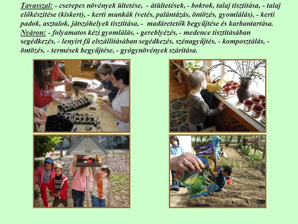 Tavasszal: - cserepes növények ültetése, - átültetések, - bokrok, talaj tisztítása, - talaj előkészítése (kiskert), - kerti munkák (vetés, palántázás, öntözés, gyomlálás), - kerti padok, asztalok, játszóhelyek tisztítása, - madáretetők begyűjtése és karbantartása. Nyáron: - folyamatos kézi gyomlálás, - gereblyézés, - medence tisztításában segédkezés, - lenyírt fű elszállításában segédkezés, szénagyűjtés, - komposztálás, - öntözés, - termések begyűjtése, - gyógynövények szárítása.