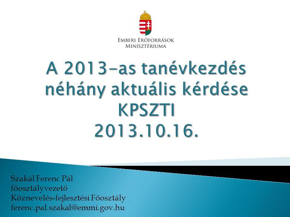 A 2013-as tanévkezdés néhány aktuális kérdése KPSZTI 2013.10.16.