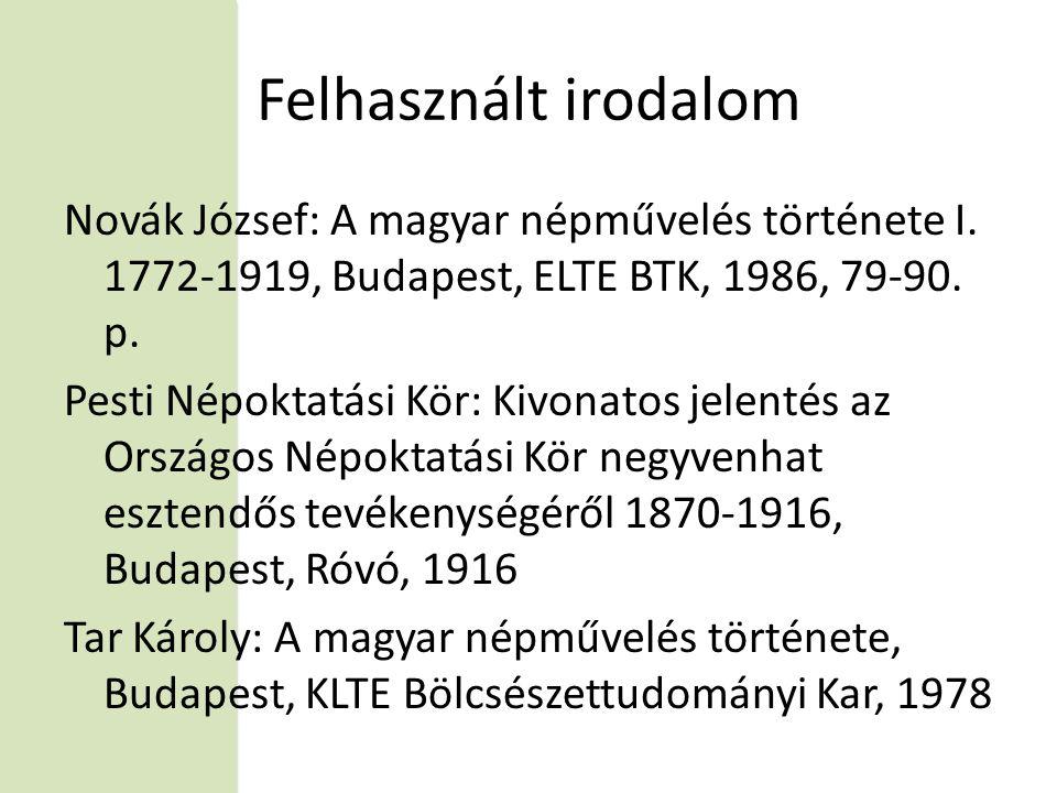 Felhasznált irodalom Novák József: A magyar népművelés története I. 1772-1919, Budapest, ELTE BTK, 1986, 79-90. p.