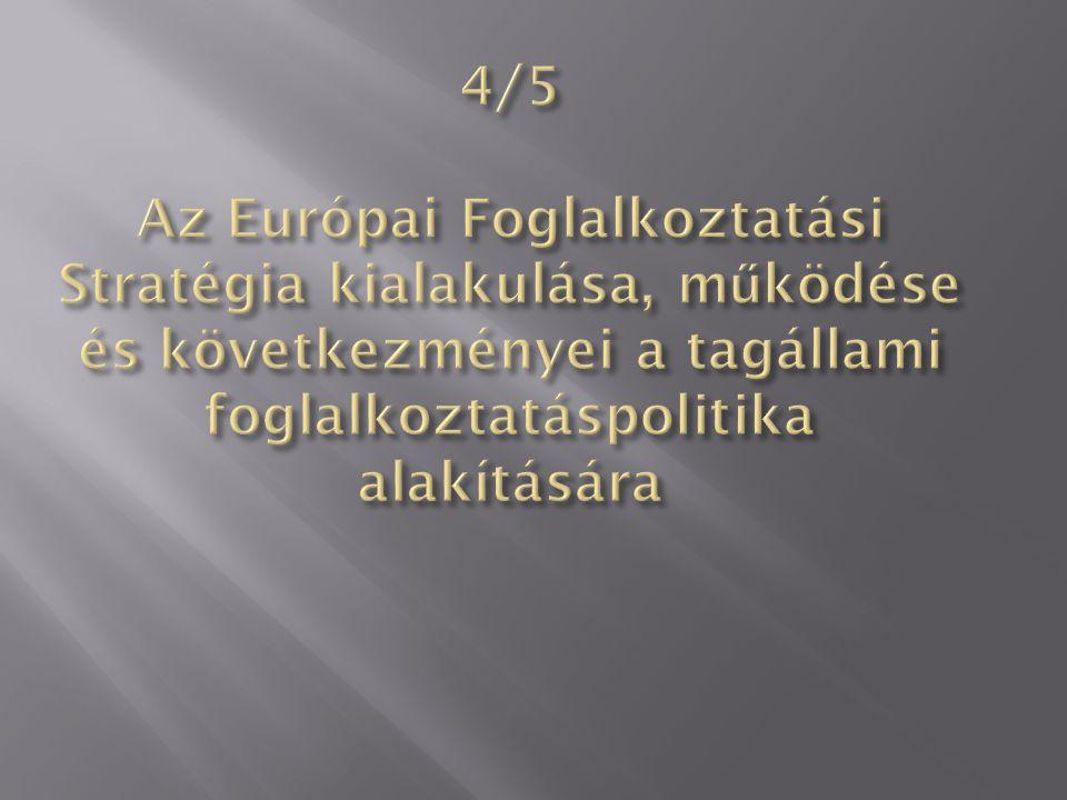 4/5 Az Európai Foglalkoztatási Stratégia kialakulása, működése és következményei a tagállami foglalkoztatáspolitika alakítására