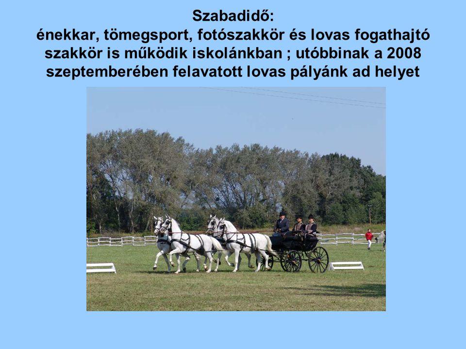 Szabadidő: énekkar, tömegsport, fotószakkör és lovas fogathajtó szakkör is működik iskolánkban ; utóbbinak a 2008 szeptemberében felavatott lovas pályánk ad helyet