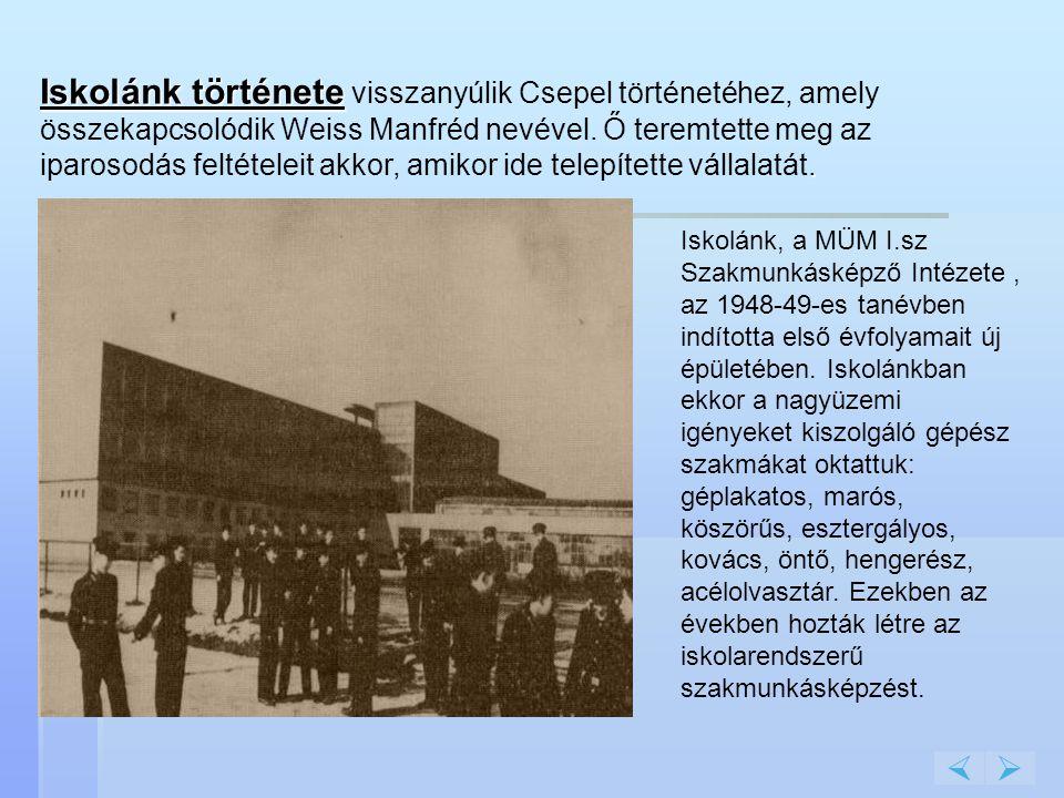 Iskolánk története visszanyúlik Csepel történetéhez, amely összekapcsolódik Weiss Manfréd nevével. Ő teremtette meg az iparosodás feltételeit akkor, amikor ide telepítette vállalatát.