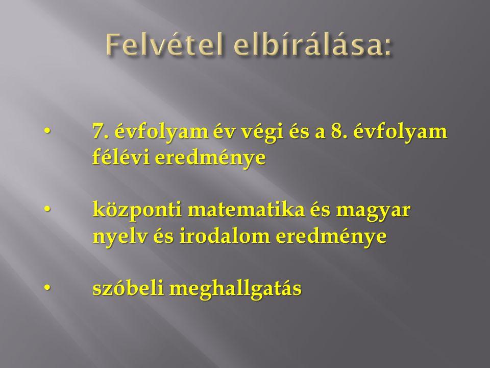 Felvétel elbírálása: 7. évfolyam év végi és a 8. évfolyam félévi eredménye. központi matematika és magyar nyelv és irodalom eredménye.