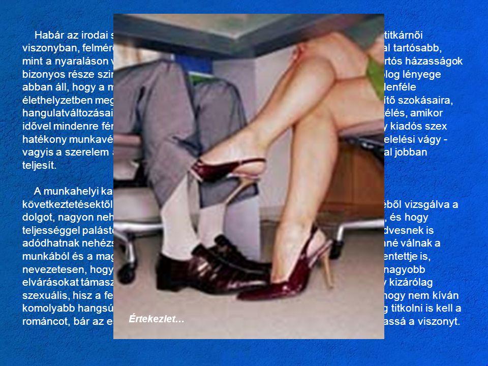 Habár az irodai szerelem a legtöbb ember képzeletében kimerül a főnök-titkárnői viszonyban, felmérésekkel igazolt, hogy az irodai kapcsolatok többsége jóval tartósabb, mint a nyaraláson vagy egy diszkóban kialakult románcok. Sőt mi több, a tartós házasságok bizonyos része szintén irodai viszonyból kezdődött. Hozzáértők szerint a dolog lényege abban áll, hogy a munkahelyen az embereknek alkalma nyílik rá, hogy mindenféle élethelyzetben megismerjék a másikat, fény derül a másik mániáira, idegesítő szokásaira, hangulatváltozásaira és hétköznapi arcára. Olyan ez, mint egy tartós együttélés, amikor idővel mindenre fény derül. Kutatók szerint a munkahelyi szerelem vagy egy kiadós szex hatékony munkavégzésre serkenti a dolgozót, és a pozitv életérzés, a megfelelési vágy - vagyis a szerelem állapota - meghatványozza az ember energiáját, és sokkal jobban teljesít.