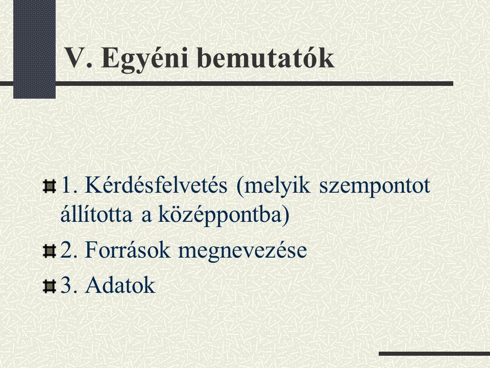 V. Egyéni bemutatók 1. Kérdésfelvetés (melyik szempontot állította a középpontba) 2. Források megnevezése.