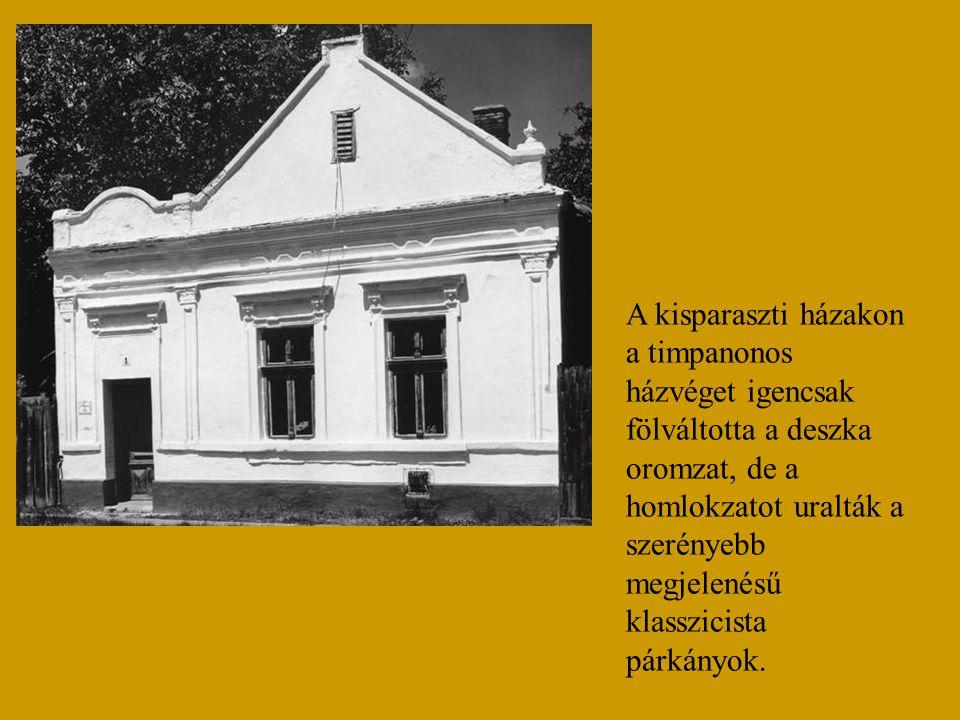 A kisparaszti házakon a timpanonos házvéget igencsak fölváltotta a deszka oromzat, de a homlokzatot uralták a szerényebb megjelenésű klasszicista párkányok.