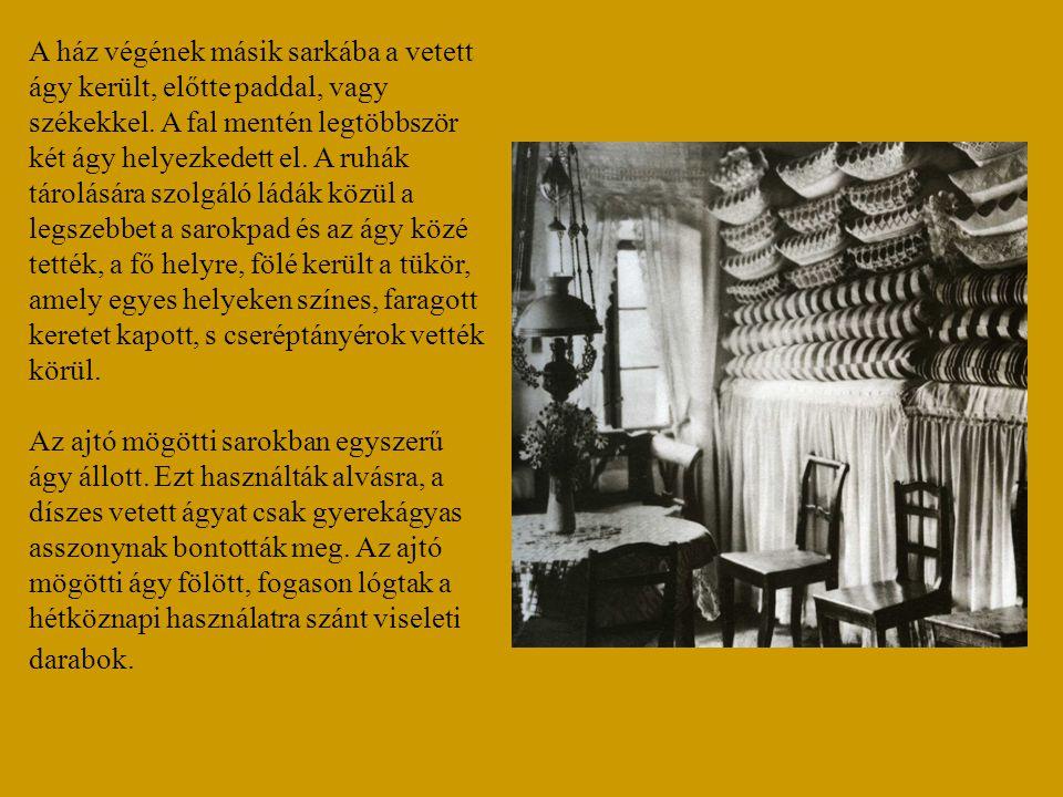 A ház végének másik sarkába a vetett ágy került, előtte paddal, vagy székekkel. A fal mentén legtöbbször két ágy helyezkedett el. A ruhák tárolására szolgáló ládák közül a legszebbet a sarokpad és az ágy közé tették, a fő helyre, fölé került a tükör, amely egyes helyeken színes, faragott keretet kapott, s cseréptányérok vették körül.
