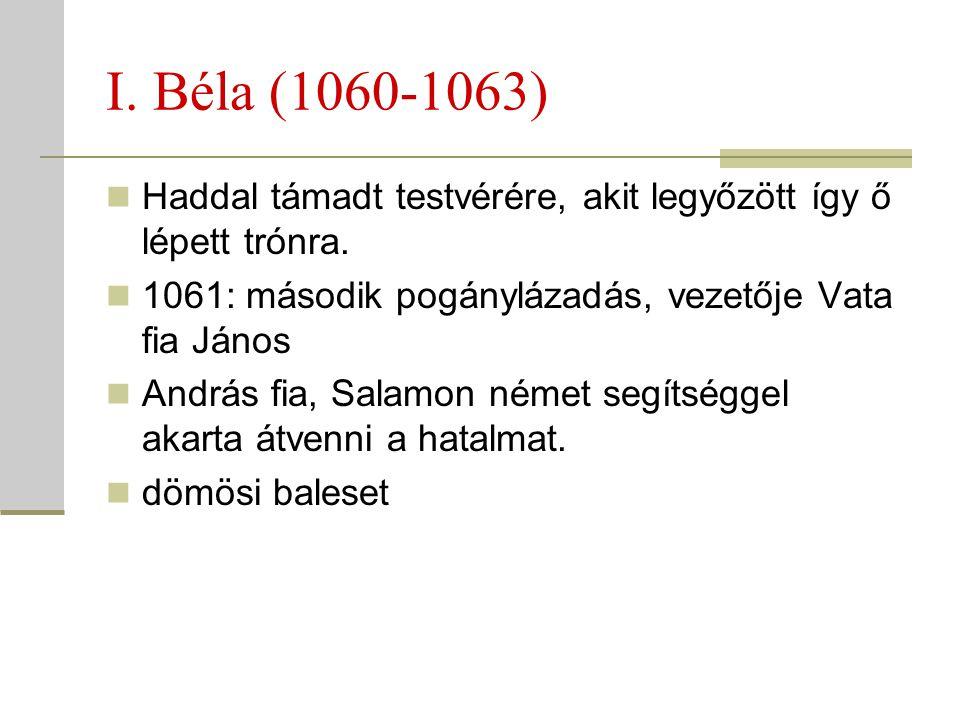 I. Béla (1060-1063) Haddal támadt testvérére, akit legyőzött így ő lépett trónra. 1061: második pogánylázadás, vezetője Vata fia János.