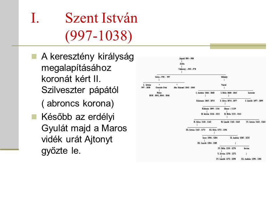 Szent István (997-1038) A keresztény királyság megalapításához koronát kért II. Szilveszter pápától.