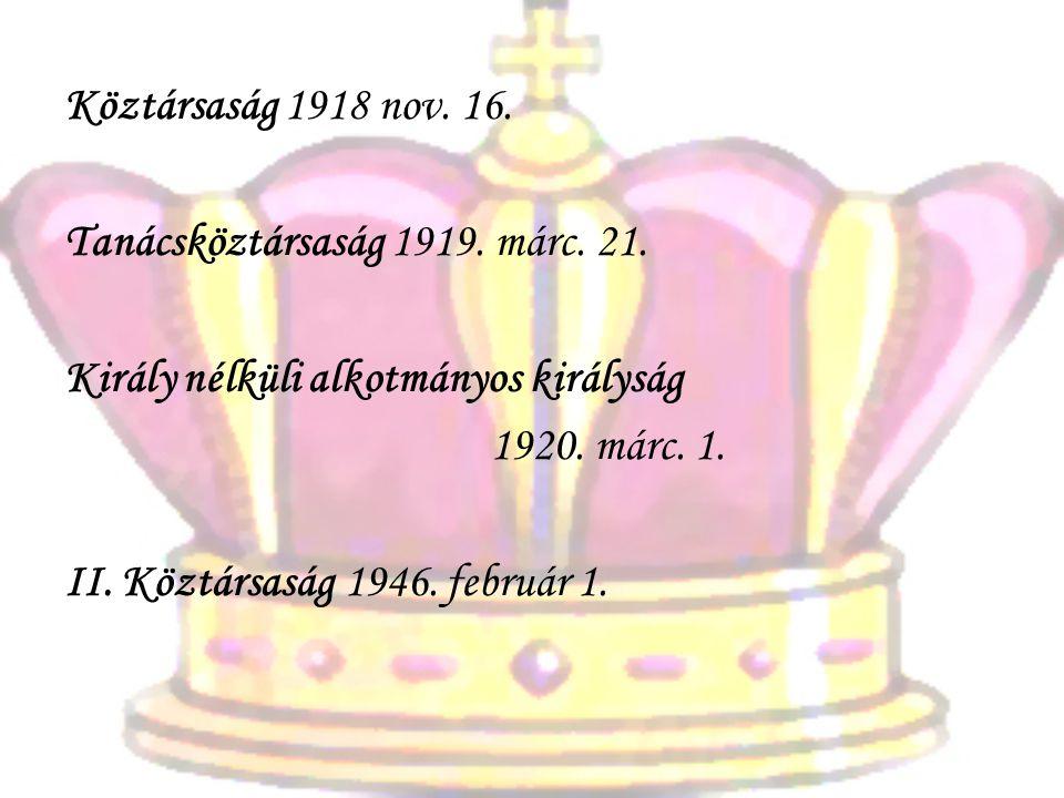 Köztársaság 1918 nov. 16. Tanácsköztársaság 1919. márc. 21. Király nélküli alkotmányos királyság. 1920. márc. 1.