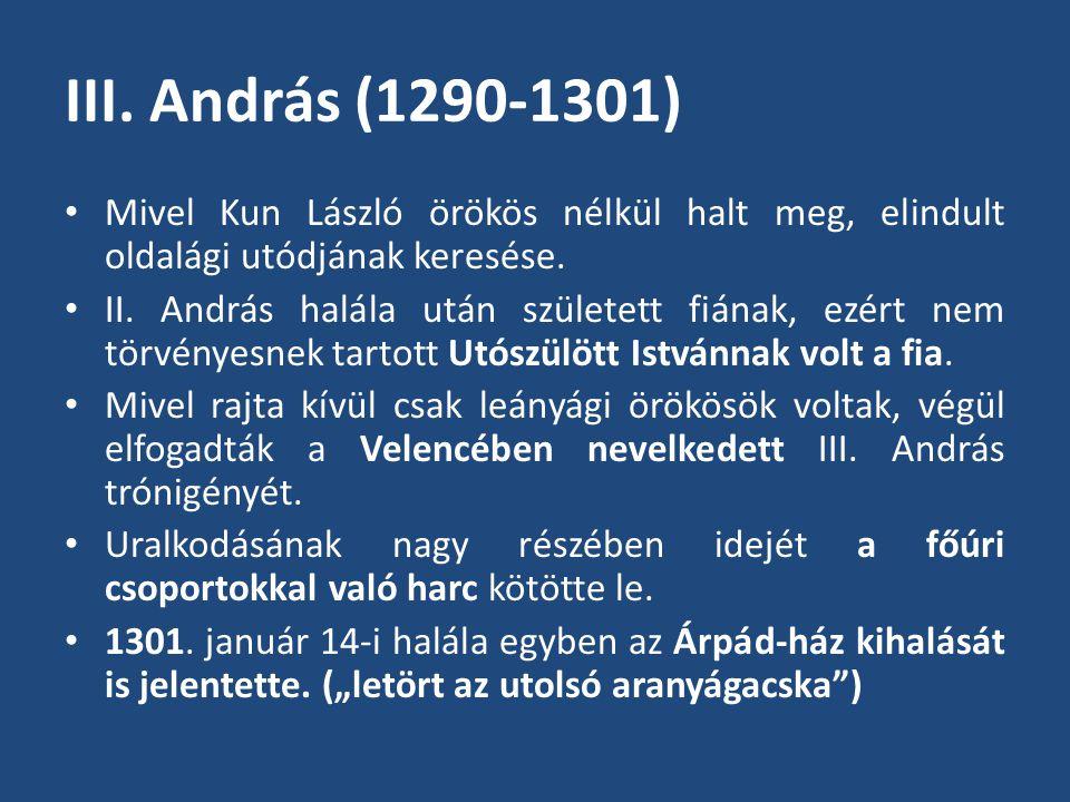 III. András (1290-1301) Mivel Kun László örökös nélkül halt meg, elindult oldalági utódjának keresése.