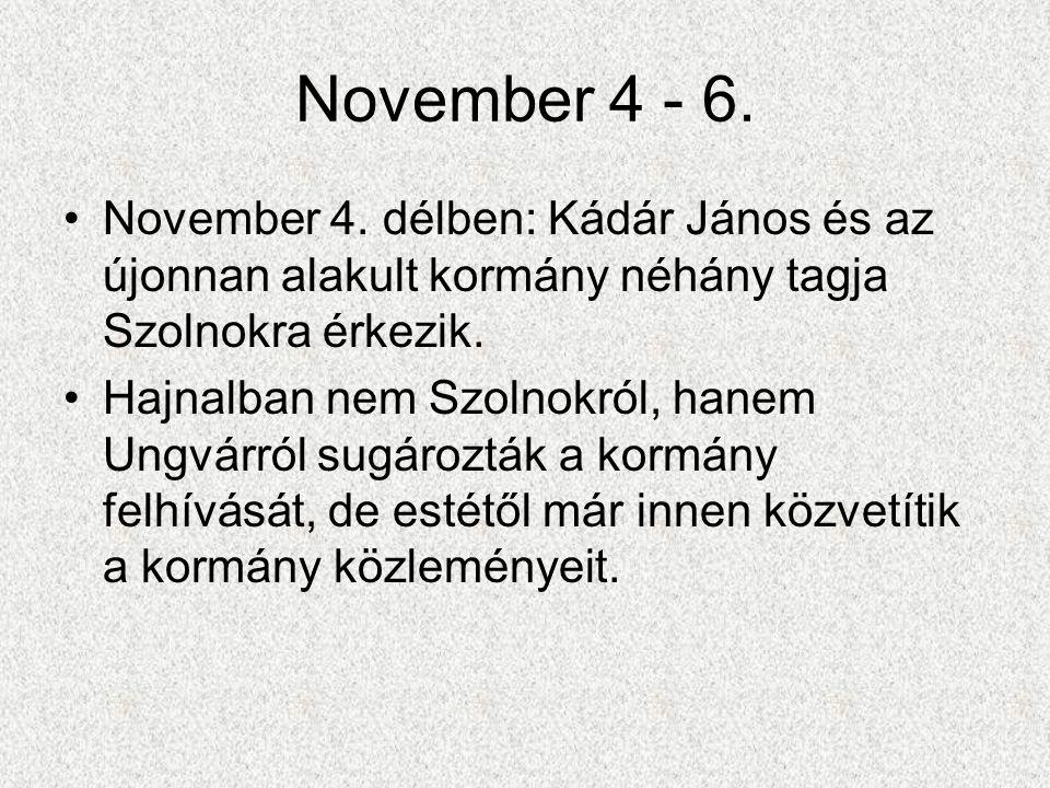 November 4 - 6. November 4. délben: Kádár János és az újonnan alakult kormány néhány tagja Szolnokra érkezik.